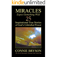 MIRACLES - Expect Something Wild: 25 Inspirational True Stories of God's Unbridled Power (The Art of Charismatic…