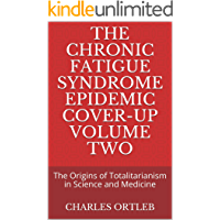 The Chronic Fatigue Syndrome Epidemic Cover-up Volume Two: The Origins of Totalitarianism in Science and Medicine