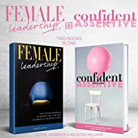 Female Leadership and Confident & Assertive Skills for Women: Two Books in One