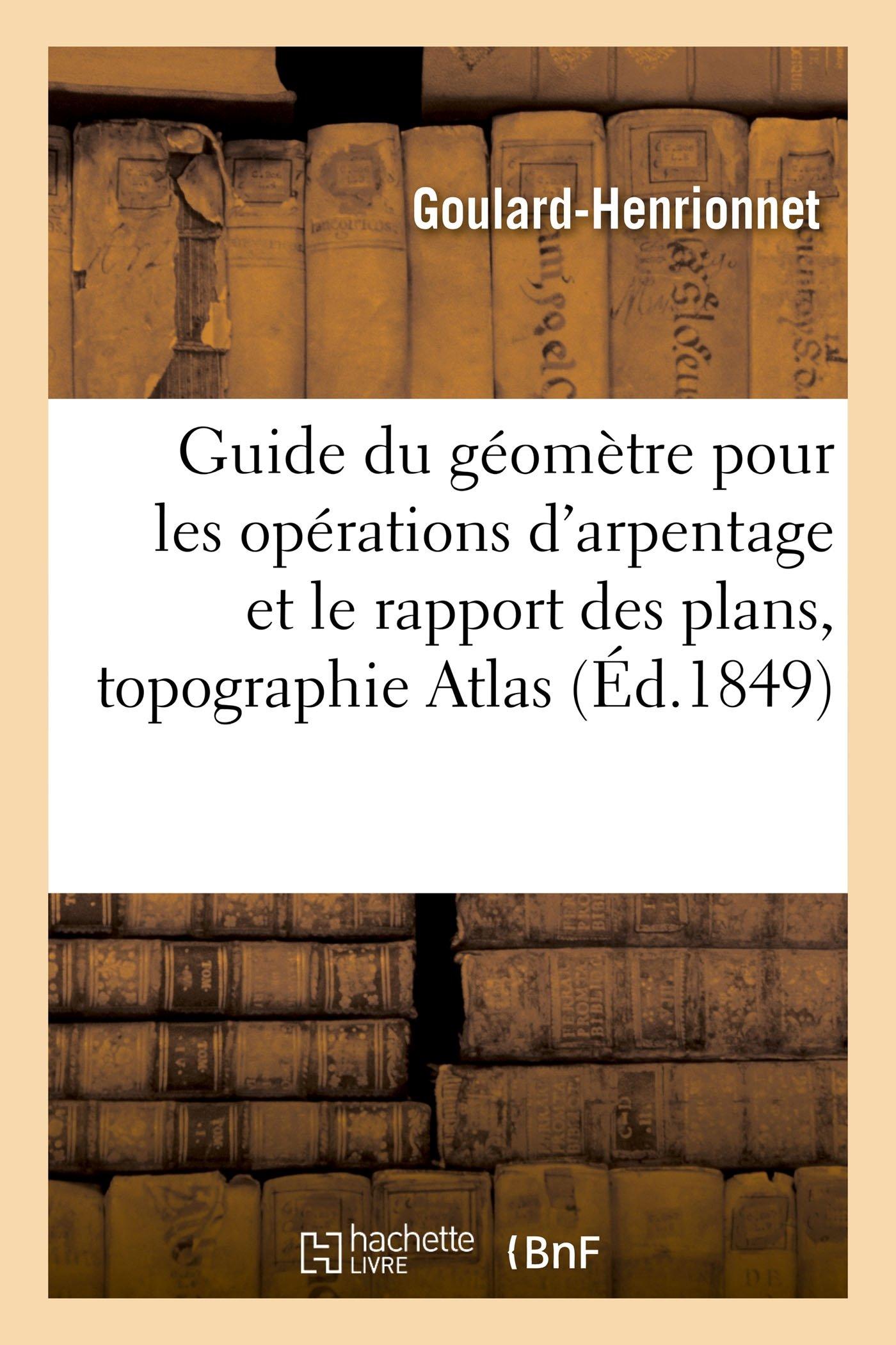 Read Online Guide Du Géomètre Pour Les Opérations d'Arpentage Et Le Rapport Des Plans Suivi d'Un Traité (Savoirs Et Traditions) (French Edition) pdf