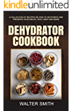 Dehydrator Cookbook: A collection of recipes on how to dehydrate and preserve vegetables,fruit,meat and more