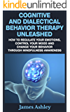 Cognitive And Dialectical Behavior Therapy Unleashed: How To Regulate Your Emotions, Control Your Mood And Change Your Behavior Through Mindfulness Awareness