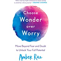 Choose Wonder Over Worry: Move Beyond Fear and Doubt to Unlock Your Full Potential