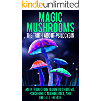 Magic Mushrooms: The Truth About Psilocybin: An Introductory Guide to Shrooms, Psychedelic Mushrooms, And The Full Effects