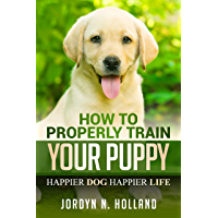 HOW TO PROPERLY TRIAN YOUR PUPPY: HAPPIER DOG HAPPIER LIFE