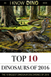 Top 10 Dinosaurs of 2016: The 10 Biggest Dinosaur Discoveries of 2016 (I Know Dino Top 10 Dinosaurs Book 3)