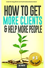 How To Get More Clients and Help More People: A Guide for Energy Workers and Transformational Business Owners Kindle Edition