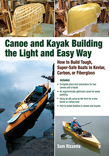 Canoe and Kayak Building the Light and Easy Way: How to Build Tough; Super-Safe Boats in Kevlar; Carbon; or Fiberglass