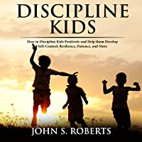 Discipline Kids: How to Discipline Kids Positively and Help Them Develop Self-Control, Resilience, Patience, and More