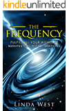 The Frequency: Fulfill all Your Wishes by Manifesting With Vibrations (Use the Law of Attraction and Amazing Manifestation Strategies to Attract the Life You Want Book 1)