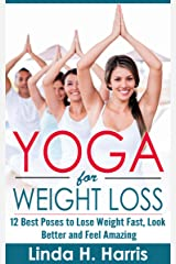 Yoga for Weight Loss: 12 Best Poses to Lose Weight Fast, Look Better and Feel Amazing Kindle Edition