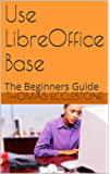 Use LibreOffice Base: The Beginners Guide (English Edition)