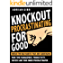 Knockout Procrastinating For Good: Break The Bad Habits That Are Sabotaging Your Time Management, Productivity, Success And Your Inner Procrastinator - OVERCOME LAZINESS - INSTANTLY