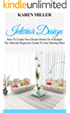 Interior Design: How To Create Your Dream Home On A Budget - The Ultimate Beginners Guide To Your Nesting Place (Interior Design, Home Decoration, DIY Projects)