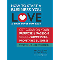 How To Start a Business You Love AND That Loves You Back: Get Clear on Your Purpose & Passion (Part of the Love-Based Business Series)