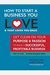 How To Start a Business You Love AND That Loves You Back: Get Clear on Your Purpose & Passion (Part of the Love-Based Business Series) Kindle Edition
