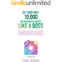 Get your First 10,000 Instagram Followers Like a Boss: The Complete Guide to Building a Brand, Growing a Following, and Making Money From Instagram