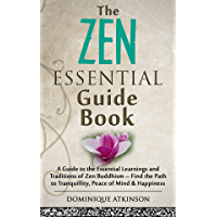 ZEN: THE ESSENTIAL GUIDE BOOK : A Guide to the Essential Learnings and Traditions of Zen Buddhism – Find the Path to Tranquillity, Peace of Mind & Happiness ... Healing New Age)) (English Edition)