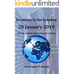 Existence Is the Solution: 20 January 2019 The Day Cybersecurity Changed FOREVER
