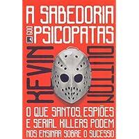 A Sabedoria dos Psicopatas. O que Santos, Espiões e Serial Killers Podem nos Ensinar Sobre o Sucesso