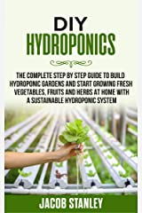 DIY Hydroponics: The Complete Step by Step Guide to Build Your Hydroponic Garden and Start Growing Vegetables, Fruits and Herbs with a Sustainable Hydroponic System Kindle Edition