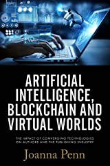 Artificial Intelligence, Blockchain, and Virtual Worlds: The Impact of Converging Technologies On Authors and the Publishing Industry Kindle Edition