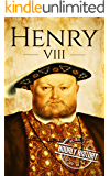 Henry VIII: A Life From Beginning to End (Biographies of British Royalty Book 2)