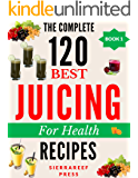 JUICING RECIPES: The Juicing for Health Complete Guide (120 RECIPES): juicing, juicing detox, juicing for weight loss, juicing for beginners, juicing diet, juice diet, juice recipes, juicing books