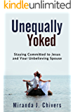 Unequally Yoked: Staying Committed to Jesus and Your Unbelieving Spouse