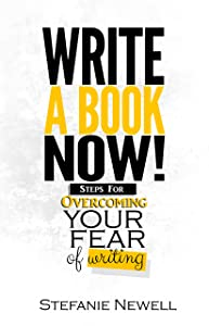 Write A Book Now: Steps For Overcoming Your Fear of Writing! Your Guide To Becoming A Writer
