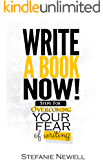 Write A Book Now: Steps For Overcoming Your Fear of Writing!