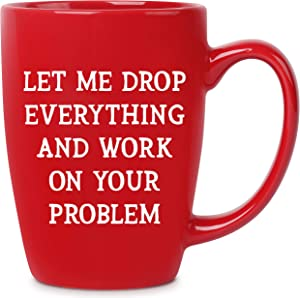 Let Me Drop Everything And Work On Your Problem - 14 oz Red Bistro Coffee Mug - Best Gift Ideas for Mom Dad Wife Husband Coworker Boss Friend - Funny Novelty Present - Unique Mugs Cups Gift Presents