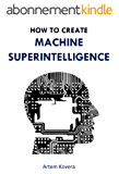 How to Create Machine Superintelligence: A Quick Journey through Classical/Quantum Computing, Artificial Intelligence, Machine Learning, and Neural Networks (English Edition)