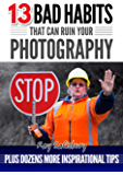 13 BAD HABITS that can ruin your photography: Plus dozens more inspirational tips (English Edition)