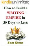How to Build a Writing Empire in 30 Days or Less in 2018 (Work from Home Series: Book 2)