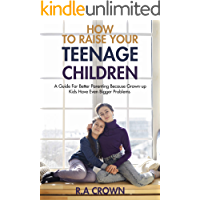 How to Raise your Teenage Children: A Guide for Better Parenting because Grown-up kids have Even Bigger Problems…