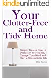 Your Clutter-Free and Tidy Home: Simple Tips on How to Declutter Your Home, Change Your Mind and Start a Minimalistic Life (Minimalist Home, Minimalist Living, Decluttering, Tidying)