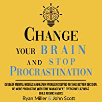 Change Your Brain and Stop Procrastination: Develop Mental Models and Learn Problem Solving to Take Better Decisions. Be…