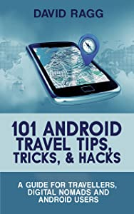 101 Android Travel Tips, Tricks and Hacks (2017 Edition): A Guide for Travellers, Digital Nomads and Android Users