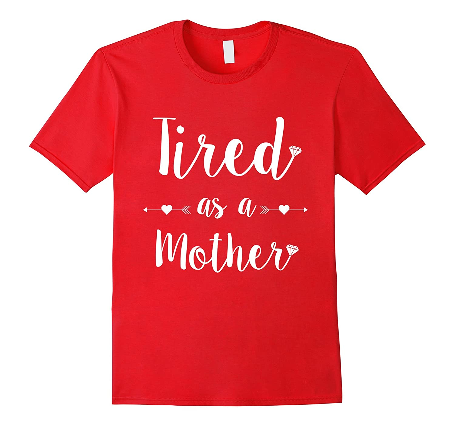Tired as a Mother T-Shirt Tee Perfect Mom Mum Gift-TD