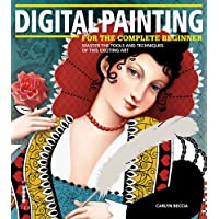 Digital Painting for the Complete Beginner: Master the Tools and Techniques of this Exciting Art