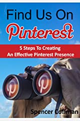 Find Us On Pinterest: 5 Steps To Creating An Effective Pinterest Presence Kindle Edition