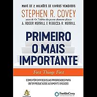 Primeiro o mais importante - First Things First: Como pôr em foco suas prioridades para obter resultados altamente eficazes