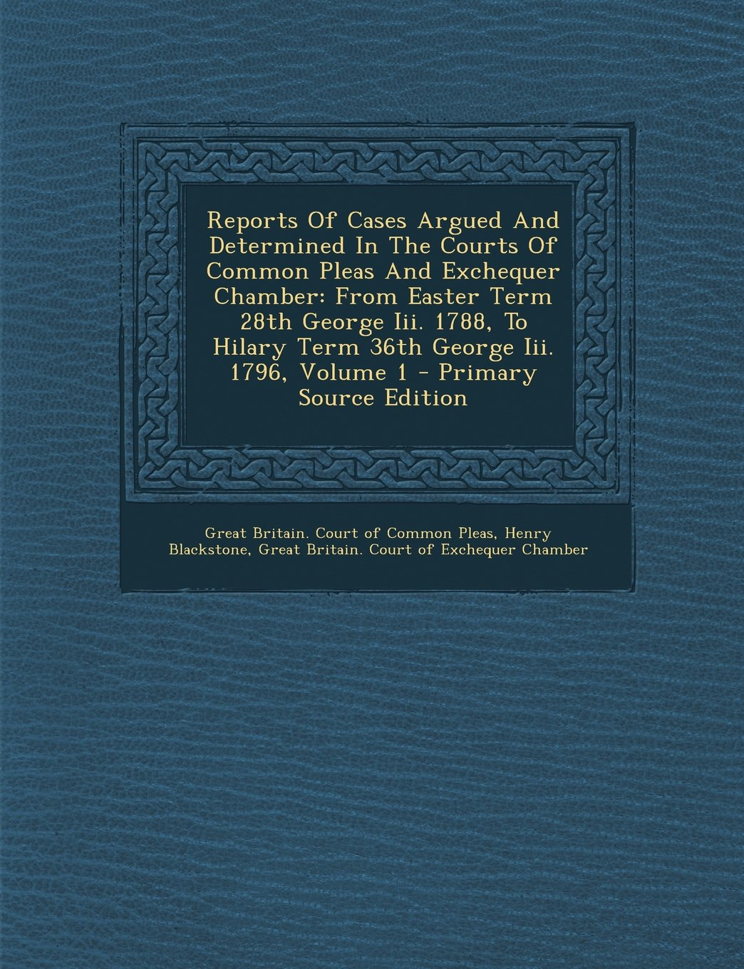 Read Online Reports Of Cases Argued And Determined In The Courts Of Common Pleas And Exchequer Chamber: From Easter Term 28th George Iii. 1788, To Hilary Term 36th George Iii. 1796, Volume 1 pdf epub