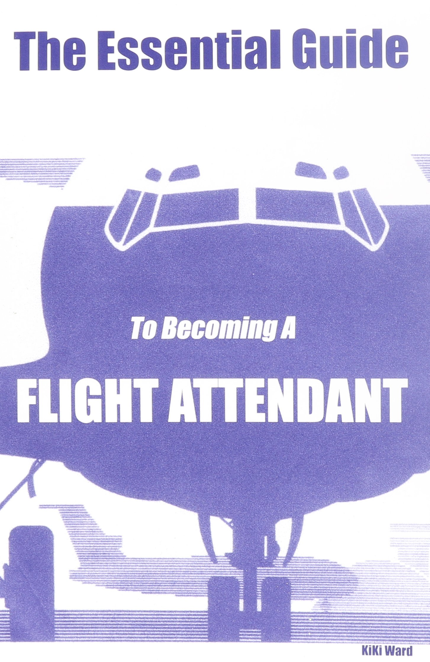 the essential guide to becoming a flight attendant kiki ward the essential guide to becoming a flight attendant kiki ward 9780970184320 com books