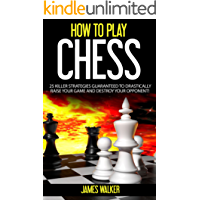 HOW TO PLAY CHESS: 25 Killer Strategies Guaranteed to Drastically Raise Your Game and Destroy Your Opponent! (Playing Chess, Chess Strategy, Chess Tips and Tricks)