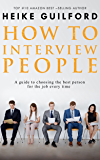 How To Interview People : A guide to choosing the best person for the job every time