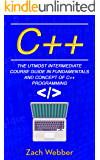C++: The Utmost Intermediate Course Guide in Fundamentals and Concepts of C++ Programming.