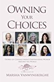 Owning Your Choices: Stories of Courage From 8 Inspirational Women Around the World