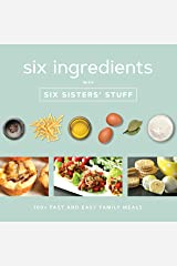Six Ingredients with Six Sisters' Stuff: 100+ Simple Family Meals: 100+ Fast and Easy Family Meals Kindle Edition